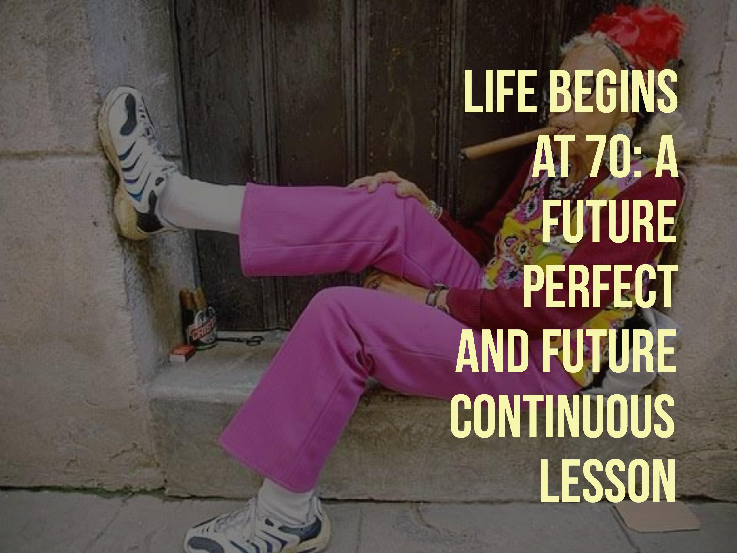 life begins at 70  a future perfect and future continuous